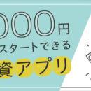 1,000円からOK!人気の投資アプリを比較!初心者へのおすすめ 7選